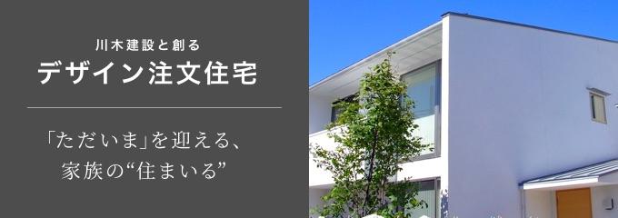川木建設と創るデザイン注文住宅 「ただいま」を迎える、家族の住まいる