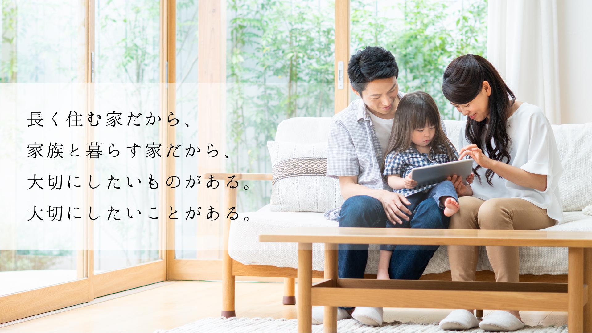 長く住む家だから、家族と暮らす家だから、大切にしたいものがある。大切にしたいことがある。
